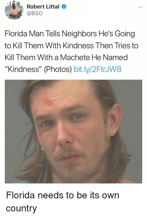 """Florida Man, Memes, and Florida: Robert Littal  @BSO  Florida Man Tells Neighbors He's Going  to Kill Them With Kindness Then Tries to  Kill Them With a Machete He Named  """"Kindness"""" (Photos) bit.ly/2FtrJW8 Florida needs to be its own country"""