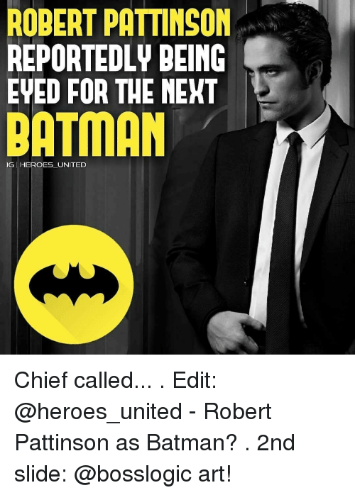 Batman, Memes, and Heroes: ROBERT PATTINSON  REPORTEDLY BEING  EVED FOR THE MEKT  BATMAN  IG HEROES UNITED Chief called... . Edit: @heroes_united - Robert Pattinson as Batman? . 2nd slide: @bosslogic art!
