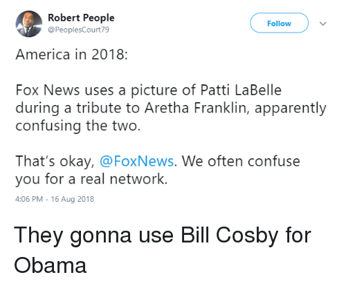 Patti: Robert People  @PeoplesCourt79  Follow  America in 2018:  Fox News uses a picture of Patti LaBelle  during a tribute to Aretha Franklin, apparently  confusing the two.  That's okay, @FoxNews. We often confuse  you for a real network.  4:06 PM-16 Aug 2018 They gonna use Bill Cosby for Obama