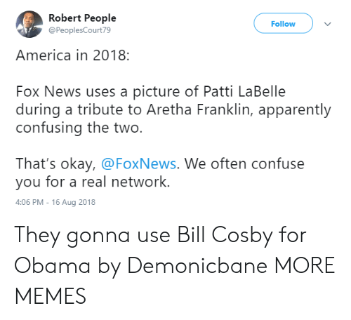 Patti: Robert People  @PeoplesCourt79  Follow  America in 2018:  Fox News uses a picture of Patti LaBelle  during a tribute to Aretha Franklin, apparently  confusing the two.  That's okay, @FoxNews. We often confuse  you for a real network.  4:06 PM-16 Aug 2018 They gonna use Bill Cosby for Obama by Demonicbane MORE MEMES