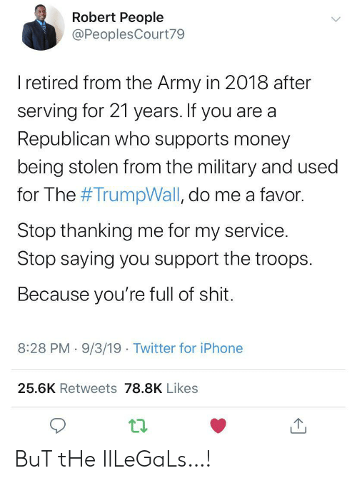 thanking: Robert People  @PeoplesCourt79  I retired from the Army in 2018 after  serving for 21 years. If you are a  Republican who supports money  being stolen from the military and used  for The #TrumpWall, do me a favor.  Stop thanking me for my service.  Stop saying you support the troops  Because you're full of shit.  8:28 PM 9/3/19 Twitter for iPhone  25.6K Retweets 78.8K Likes BuT tHe IlLeGaLs…!