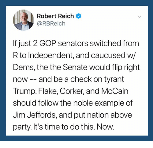 Party, Time, and Trump: Robert Reich  @RBReich  If just 2 GOP senators switched from  R to Independent, and caucused w/  Dems, the the Senate would flip right  now-- and be a check on tyrant  Trump. Flake, Corker, and McCain  should follow the noble example of  Jim Jeffords, and put nation above  party. It's time to do this. Now.
