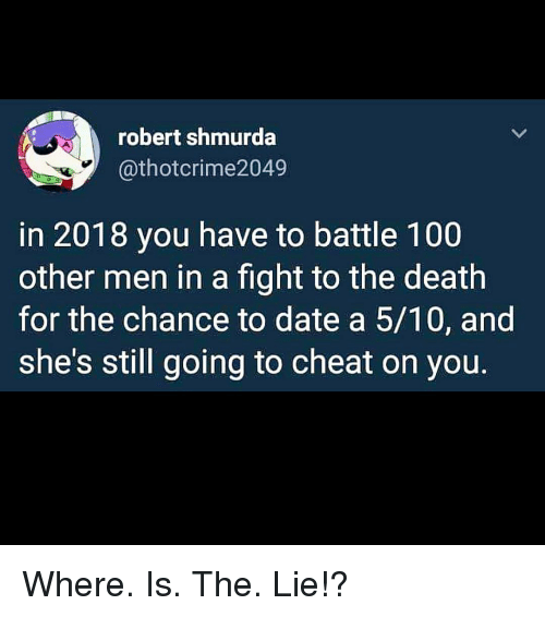 Other Men: robert shmurda  @thotcrime2049  in 2018 you have to battle 100  other men in a fight to the death  for the chance to date a 5/10, and  she's still going to cheat on you. Where. Is. The. Lie!?