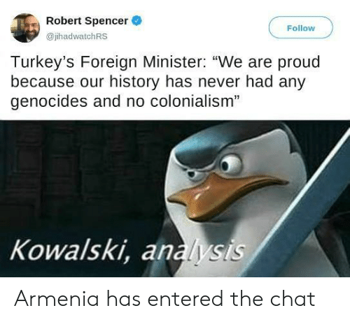 """analysis: Robert Spencer  Follow  @jhadwatchRS  Turkey's Foreign Minister: """"We are proud  because our history has never had any  genocides and no colonialism""""  Kowalski, analysis Armenia has entered the chat"""