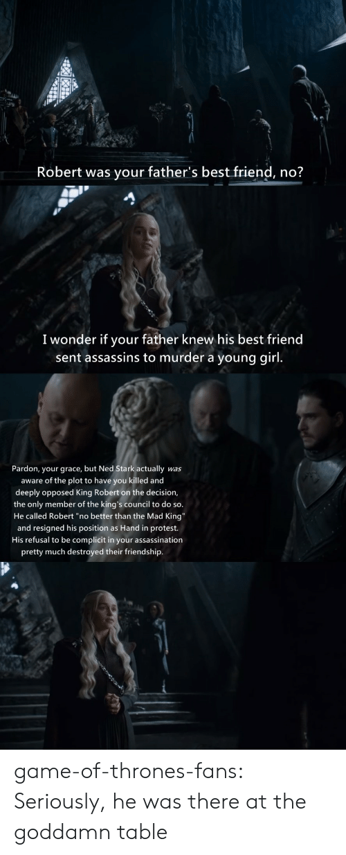 """Assassination: Robert was your father's best friend, no?  I wonder if your father knew his best friend  sent assassins to murder a young girl.  Pardon, your grace, but Ned Stark actually  was  aware of the plot to have you killed and  deeply opposed King Robert on the decision,  the only member of the king's council to do so.  He called Robert """"no better than the Mad King""""  and resigned his position as Hand in protest.  His refusal to be complicit in your assassination  pretty much destroyed their friendship. game-of-thrones-fans:  Seriously, he was there at the goddamn table"""