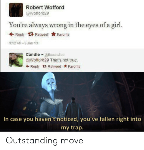 trap: Robert Wofford  @Wofford29  You're always wrong in the eyes of a girl.  Reply Retweet  Favorite  9:12 AM-5 Jan 13  Candle @itscandlee  @Wofford29 That's not true.  Reply Retweet Favorite  In case you haven't noticed, you've fallen right into  my trap. Outstanding move