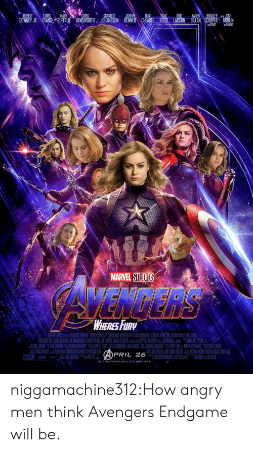 "Imax, Target, and Tumblr: ROBERTCHRIS MARKCHRISSCARLETT JEREMYDON  BRIE  BRADLEY WIHJOSH  DOWNEY JR. NEVAN&ARUFFALO HEMSWORTH JOHANSSON RENNER CHEADLE RUDD. LARSON GILLAN |COOPER"" BROLIN  ASROCKET AS THANOS  MARVEL STUDIOS  WHERESFURy  MARVEL STUOS PSEN AVENGERS EBNOGAME RIBENT DOWNEYUR CIRNS EVANS MARKRUFALD CHRIS IEMSWORTH SCARLET JOHANSSIN JEREMY RENNER ON CHE.ADE  OAULERUDO BRIELARSON KAREN GILAI DAUAI CURIRA BENEDUCT WONG JODLEAUREAU BRACLE COPT AS RICE WIR OWYTH PAUTROW DIHLOSH BROCALEY FNlC  畾 ,HENT OPALOCH Pili訓IICHBELI CHRISTOPHERMARKUS STEPHENMFEELY  MARVEL  APRIL 26  ONFAVREAU JANSN LECORA ADISO MICHAEL GIULOD TRINHIRA  I CHRISTOPHERMARKUS&STEPHENII ANIHONY JE RUSSI  IN  LBY CINEMA, RE-D 3D AND IMAX niggamachine312:How angry men think Avengers Endgame will be."