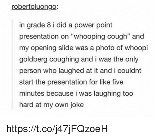 """Memes, Whoopi Goldberg, and Power: robertoluongo:  in grade 8 i did a power point  presentation on """"whooping cough"""" and  my opening slide was a photo of whoopi  goldberg coughing and i was the only  person who laughed at it and i couldnt  start the presentation for like five  minutes because i was laughing too  hard at my own joke https://t.co/j47jFQzoeH"""