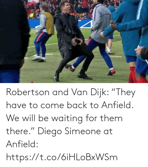 "come: Robertson and Van Dijk: ""They have to come back to Anfield. We will be waiting for them there.""  Diego Simeone at Anfield: https://t.co/6iHLoBxWSm"