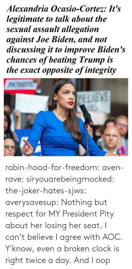 Hood: robin-hood-for-freedom:  aven-rave:  siryouarebeingmocked:  the-joker-hates-sjws: averysavesup: Nothing but respect for MY President Pity about her losing her seat.  I can't believe I agree with AOC.   Y'know, even a broken clock is right twice a day.      And I oop