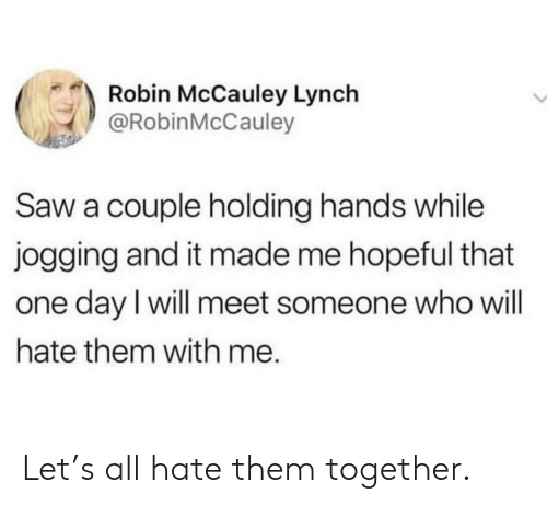 Saw, Robin, and Who: Robin McCauley Lynch  @RobinMcCauley  Saw a couple holding hands while  jogging and it made me hopeful that  one day l will meet someone who will  hate them with me. Let's all hate them together.