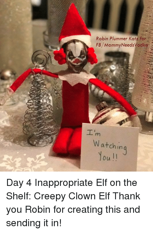 Creepy, Dank, and Elf: Robin Plummer Katz for S  FB/MommyNeedsVodke  Watchin Day 4 Inappropriate Elf on the Shelf: Creepy Clown Elf   Thank you Robin for creating this and sending it in!