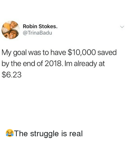 Memes, Struggle, and Goal: Robin Stokes  @TrinaBadu  My goal was to have $10,000 saved  by the end of 2018. Im already at  $6.23 😂The struggle is real