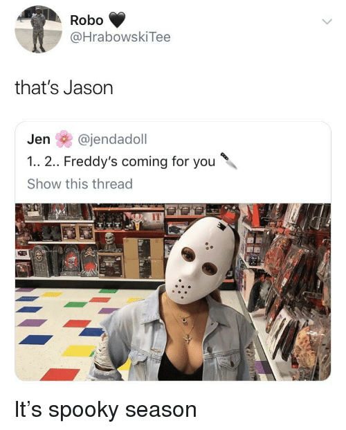 Spooky, Jason, and You: Robo  @HrabowskiTee  that's Jason  Jen @jendadoll  1.. 2.. Freddy's coming for you  Show this thread  IT It's spooky season
