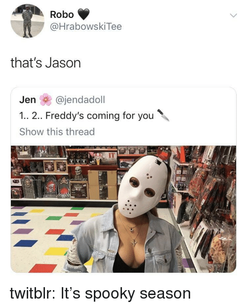 Tumblr, Blog, and Http: Robo  @HrabowskiTee  that's Jason  Jen @jendadoll  1.. 2.. Freddy's coming for you  Show this thread  IT twitblr:  It's spooky season