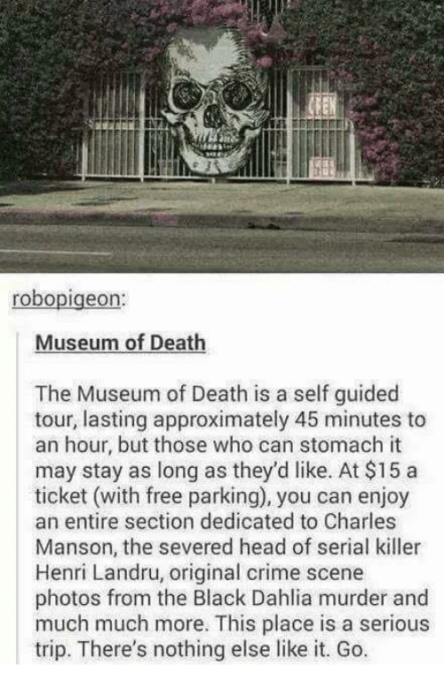 Memes, 🤖, and Deaths: robo  Museum of Death  The Museum of Death is a self guided  tour, lasting approximately 45 minutes to  an hour, but those who can stomach it  may stay as long as they'd like. At $15 a  ticket (with free parking), you can enjoy  an entire section dedicated to Charles  Manson, the severed head of serial killer  Henri Landru, original crime scene  photos from the Black Dahlia murder and  much much more. This place is a serious  trip. There's nothing else like it. Go.