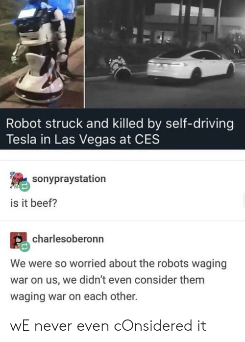 ces: Robot struck and killed by self-driving  Tesla in Las Vegas at CES  sonypraystation  is it beef?  charlesoberonn  We were so worried about the robots waging  war on us, we didn't even consider them  waging war on each other. wE never even cOnsidered it