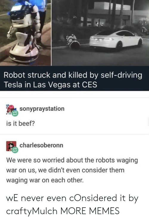 ces: Robot struck and killed by self-driving  Tesla in Las Vegas at CES  sonypraystation  is it beef?  charlesoberonn  We were so worried about the robots waging  war on us, we didn't even consider them  waging war on each other. wE never even cOnsidered it by craftyMulch MORE MEMES