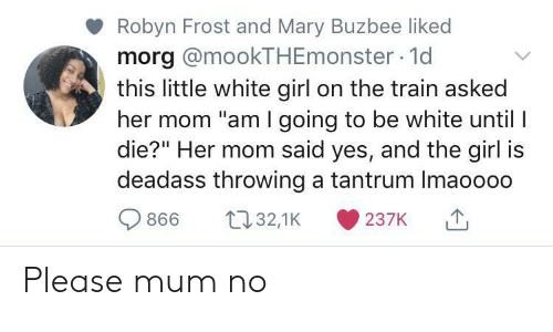 "White Girl, Girl, and Train: Robyn Frost and Mary Buzbee liked  morg @mookTHEmonster 1d  this little white girl on the train asked  her mom ""am I going to be white until I  die?"" Her mom said yes, and the girl is  deadass throwing a tantrum Imaoooo  t32,1K  866  237K Please mum no"