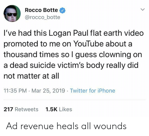 revenue: Rocco Botte  @rocco_botte  I've had this Logan Paul flat earth video  promoted to me on YouTube about a  thousand times so l guess clowning on  a dead suicide victim's body really did  not matter at all  11:35 PM Mar 25, 2019 Twitter for iPhone  217 Retweets  1.5K Likes Ad revenue heals all wounds