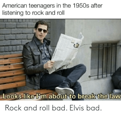 roll: Rock and roll bad. Elvis bad.