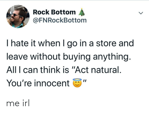 """natural: Rock Bottom  @FNRockBottom  I hate it when I go in a store and  leave without buying anything.  All I can think is """"Act natural.  You're innocent me irl"""