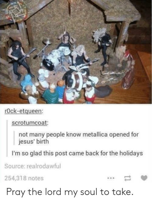 Metallica: rOck-etqueen:  scrotumcoat  not many people know metallica opened for  jesus' birth  I'm so glad this post came back for the holidays  Source: realrodawful  254,318 notes Pray the lord my soul to take.