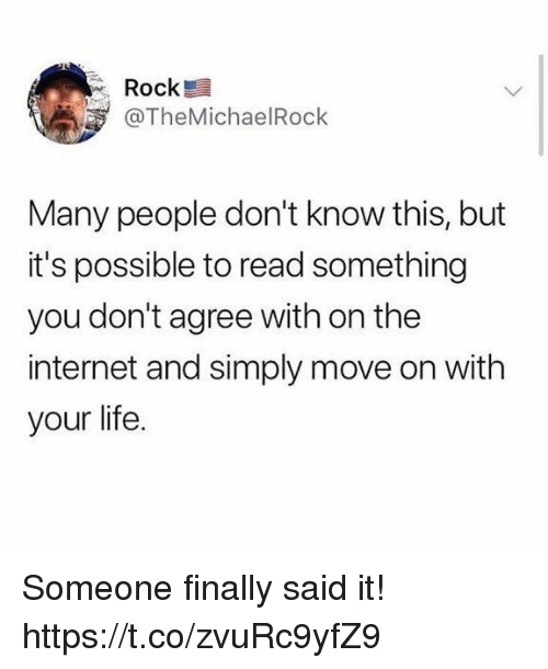 Funny, Internet, and Life: Rock  @TheMichaelRock  Many people don't know this, but  it's possible to read something  you don't agree with on the  internet and simply move on with  your life. Someone finally said it! https://t.co/zvuRc9yfZ9