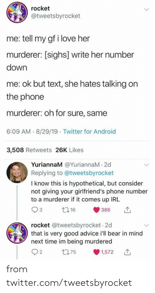 rocket: rocket  @tweetsbyrocket  me: tell my gf i love her  murderer: [sighs] write her number  down  me: ok but text, she hates talking on  the phone  murderer: oh for sure, same  6:09 AM 8/29/19 Twitter for Android  3,508 Retweets 26K Likes  YuriannaM @YuriannaM 2d  Replying to @tweetsbyrocket  I know this is hypothetical, but consider  not giving your girlfriend's phone number  to a murderer if it comes up IRL  t16  386  rocket @tweetsbyrocket 2d  that is very good advice i'll bear in mind  next time im being murdered  t75  1,572 from twitter.com/tweetsbyrocket