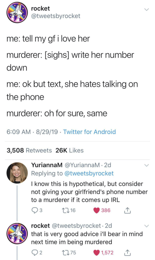 rocket: rocket  @tweetsbyrocket  me: tell my gf i love her  murderer: [sighs] write her number  down  me: ok but text, she hates talking on  the phone  murderer: oh for sure, same  6:09 AM 8/29/19 Twitter for Android  3,508 Retweets 26K Likes  YuriannaM @YuriannaM 2d  Replying to @tweetsbyrocket  I know this is hypothetical, but consider  not giving your girlfriend's phone number  to a murderer if it comes up IRL  3  t.16  386  rocket @tweetsbyrocket.2d  that is very good advice i'll bear in mind  next time im being murdered  2 2  275  1,572