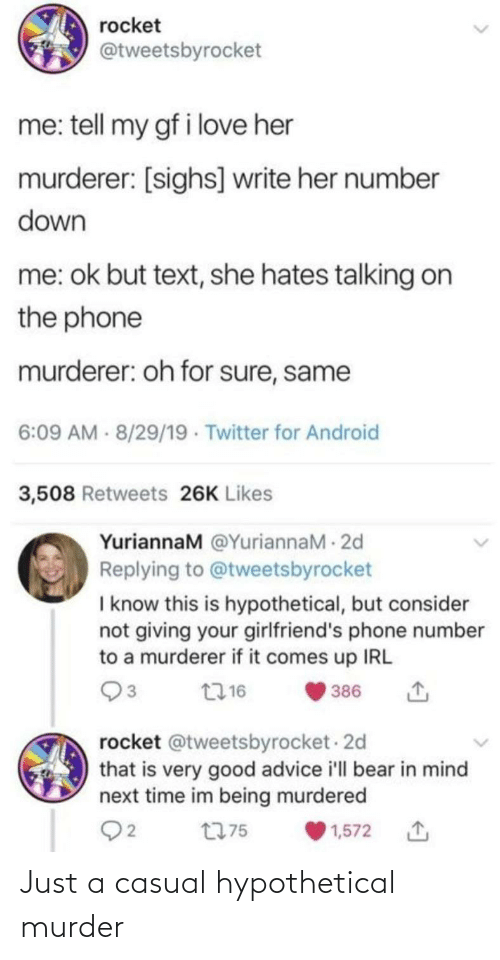 rocket: rocket  @tweetsbyrocket  me: tell my gf i love her  murderer: [sighs] write her number  down  me: ok but text, she hates talking on  the phone  murderer: oh for sure, same  6:09 AM - 8/29/19 · Twitter for Android  3,508 Retweets 26K Likes  YuriannaM @YuriannaM - 2d  Replying to @tweetsbyrocket  I know this is hypothetical, but consider  not giving your girlfriend's phone number  to a murderer if it comes up IRL  2716  386  rocket @tweetsbyrocket - 2d  that is very good advice i'll bear in mind  next time im being murdered  Q2  t775  1,572 Just a casual hypothetical murder