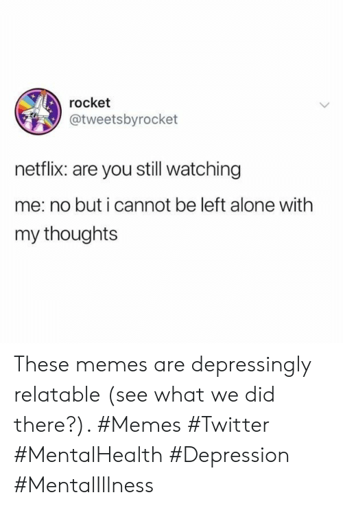 rocket: rocket  @tweetsbyrocket  netflix: are you still watching  me: no but i cannot be left alone with  my thoughts These memes are depressingly relatable (see what we did there?). #Memes #Twitter #MentalHealth #Depression #MentalIllness