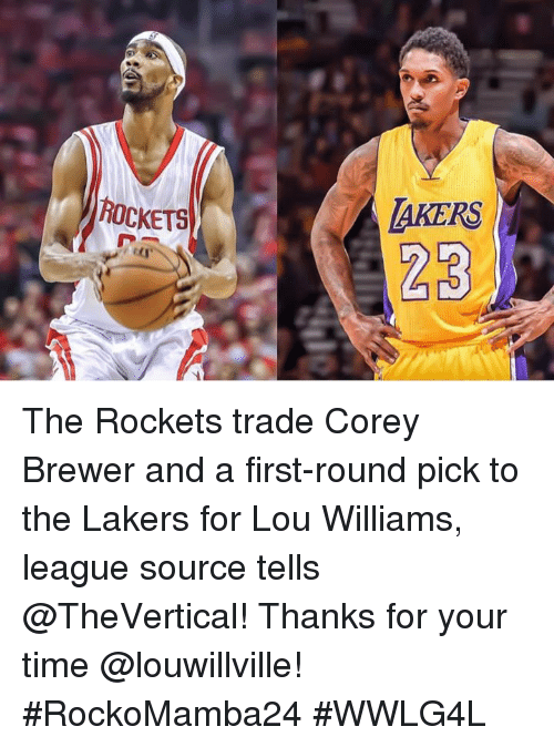 Los Angeles Lakers, Memes, and Time: ROCKETS  MAKERS The Rockets trade Corey Brewer and a first-round pick to the Lakers for Lou Williams, league source tells @TheVertical!  Thanks for your time @louwillville!   #RockoMamba24 #WWLG4L