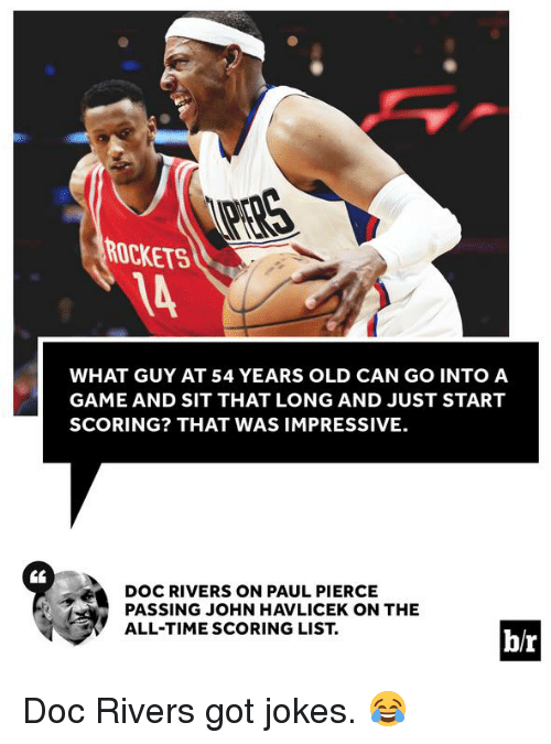 Doc Rivers: ROCKETS  WHAT GUY AT 54 YEARS OLD CAN GO INTO A  GAME AND SIT THAT LONG AND JUST START  SCORING? THAT WAS IMPRESSIVE.  DOC RIVERS ON PAUL PIERCE  PASSING JOHN HAVLICEK ON THE  ALL-TIME SCORING LIST  b/r Doc Rivers got jokes. 😂