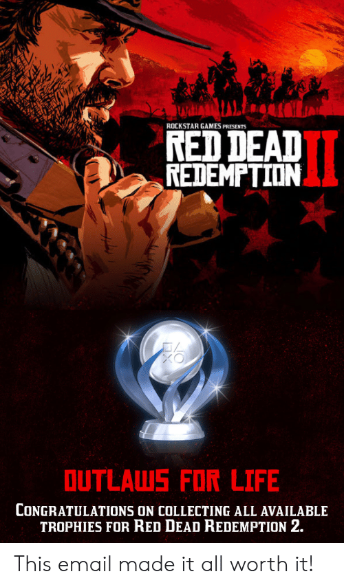 Life, Congratulations, and Email: ROCKSTAR GAMES PRESENTS  NED DEAD  REDEMPTION  OUTLAUWS FOR LIFE  CONGRATULATIONS ON COLLECTING ALL AVAILABLE  TROPHIES FOR RED DEAD REDEMPTION 2. This email made it all worth it!