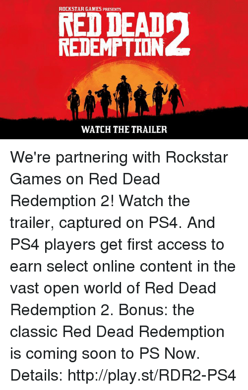 Rdr2: ROCKSTAR GAMES PRESENTS  REDEMPTION  WATCH THE TRAILER We're partnering with Rockstar Games on Red Dead Redemption 2! Watch the trailer, captured on PS4. And PS4 players get first access to earn select online content in the vast open world of Red Dead Redemption 2. Bonus: the classic Red Dead Redemption is coming soon to PS Now. Details: http://play.st/RDR2-PS4