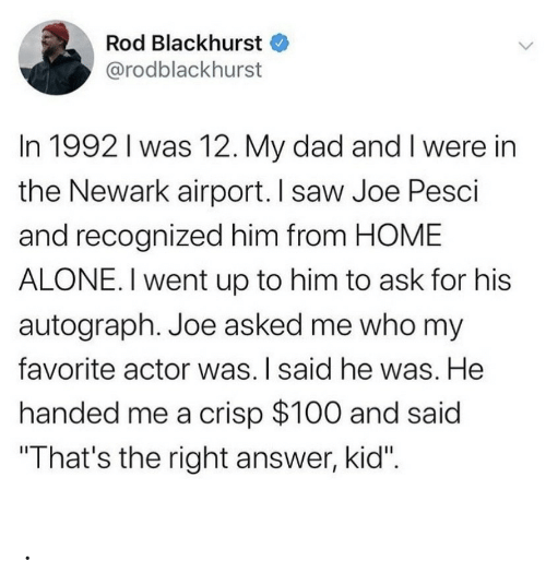 "Home Alone: Rod Blackhurst  @rodblackhurst  In 1992 I was 12. My dad and I were in  the Newark airport. I saw Joe Pesci  and recognized him from HOME  ALONE. I went up to him to ask for his  autograph. Joe asked me who my  favorite actor was. I said he was. He  handed me a crisp $100 and said  ""That's the right answer, kid"". ."