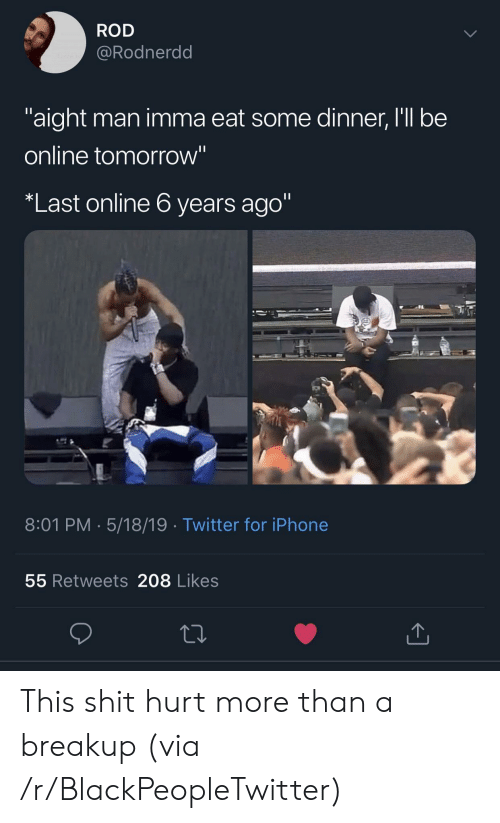 """Blackpeopletwitter, Iphone, and Shit: ROD  @Rodnerdd  aight man imma eat some dinner, I'll be  online tomorrow""""  Last online 6 years ago""""  8:01 PM. 5/18/19 Twitter for iPhone  55 Retweets 208 Likes This shit hurt more than a breakup (via /r/BlackPeopleTwitter)"""