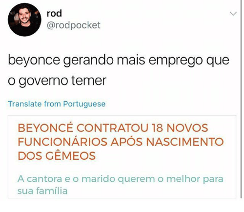 Beyonce, Memes, and Translate: rod  @rodpocket  beyonce gerando mais emprego que  o governo temer  Translate from Portuguese  BEYONCE CONTRATOU 18 NOVOS  FUNCIONÁRIOS APÓS NASCIMENTO  DOS GEMEOS  A cantora e o marido querem o melhor para  sua família