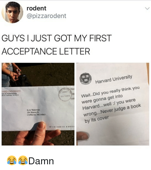 Wellness: rodent  @pizzarodent  GUYS I JUST GOT MY FIRST  ACCEPTANCE LETTER  Harvard University  ARD UNIVERSITY  Wait.. Did you really think you  were gonna get into  Harvard...well:/ you were  wrong...Never judge a book  by its cover  0461  32012  Kyle  Clifthaven, ME 04863 😂😂Damn