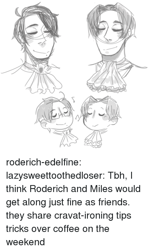 ironing: roderich-edelfine:  lazysweettoothedloser: Tbh, I think Roderich and Miles would get along just fine as friends.  they share cravat-ironing tips  tricks over coffee on the weekend