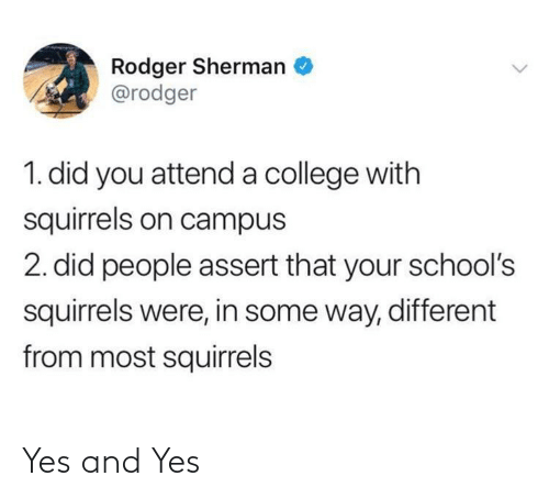 different: Rodger Sherman  @rodger  1. did you attend a college with  squirrels on campus  2. did people assert that your school's  squirrels were, in some way, different  from most squirrels Yes and Yes