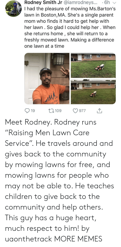 """Children, Community, and Dank: Rodney Smith Jr @iamrodneys... 6h v  I had the pleasure of mowing Ms.Barton's  lawn in Boston,MA. She's a single parent  mom who finds it hard to get help with  her lawn. So glad I could help her . When  she returns home, she will return to a  freshly mowed lawn. Making a difference  one lawn at a time  nd  19 109 977 Meet Rodney. Rodney runs """"Raising Men Lawn Care Service"""". He travels around and gives back to the community by mowing lawns for free, and mowing lawns for people who may not be able to. He teaches children to give back to the community and help others. This guy has a huge heart, much respect to him! by uaonthetrack MORE MEMES"""