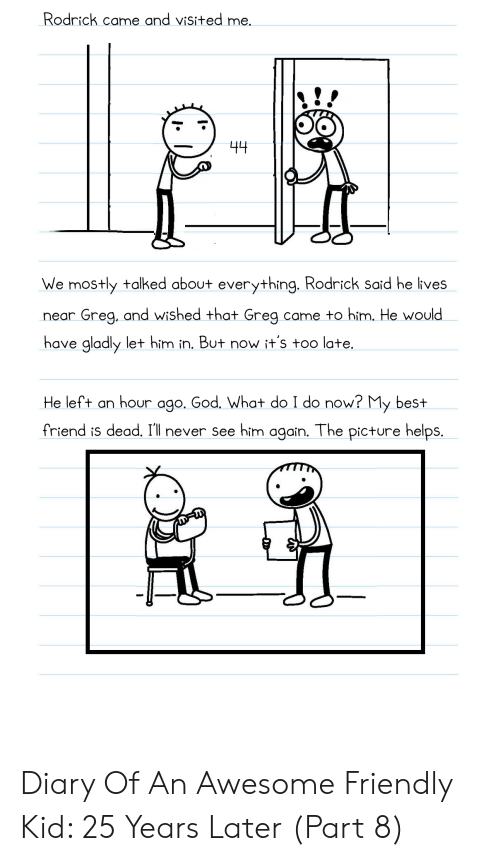 Best Friend, God, and Best: Rodrick came and visited me.  44  We mostly talked about everything. Rodrick said he ives  Greg, and wished that Greg.  came to him, He would  neari  have gladly let him in. But now it's too late  He left an hour ago. God, What do I do now? My best  friend is dead. I'll never see him again. The picture helpS Diary Of An Awesome Friendly Kid: 25 Years Later (Part 8)