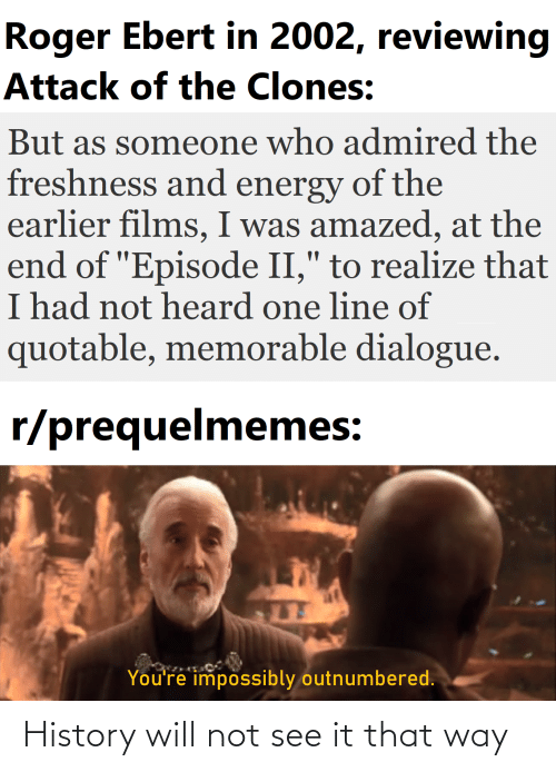 """Roger Ebert: Roger Ebert in 2002, reviewing  Attack of the Clones:  But as someone who admired the  freshness and energy of the  earlier films, I was amazed, at the  end of """"Episode II,"""" to realize that  I had not heard one line of  quotable, memorable dialogue.  r/prequelmemes:  You're impossibly outnumbered. History will not see it that way"""