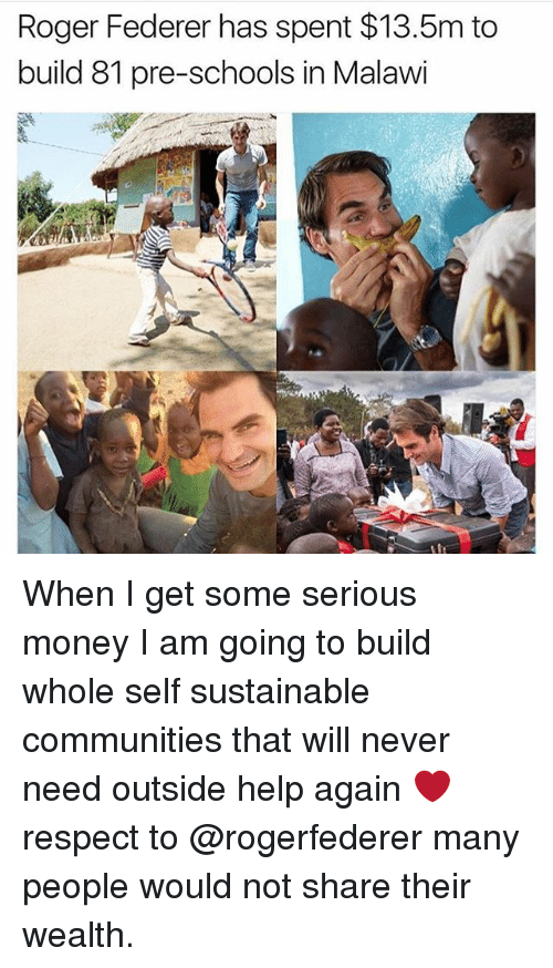 Rogering: Roger Federer has spent $13.5m to  build 81 pre-schools in Malawi When I get some serious money I am going to build whole self sustainable communities that will never need outside help again ❤️respect to @rogerfederer many people would not share their wealth.