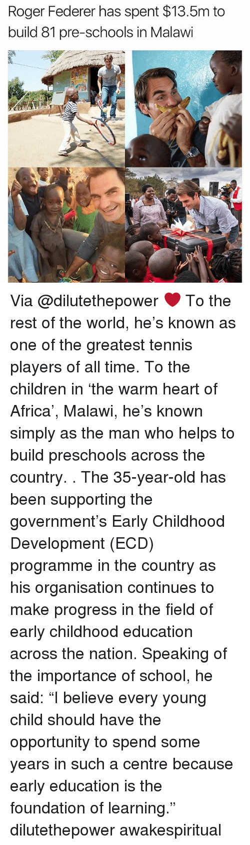 """Rogering: Roger Federer has spent $13.5m to  build 81 pre-schools in Malawi Via @dilutethepower ❤ To the rest of the world, he's known as one of the greatest tennis players of all time. To the children in 'the warm heart of Africa', Malawi, he's known simply as the man who helps to build preschools across the country. . The 35-year-old has been supporting the government's Early Childhood Development (ECD) programme in the country as his organisation continues to make progress in the field of early childhood education across the nation. Speaking of the importance of school, he said: """"I believe every young child should have the opportunity to spend some years in such a centre because early education is the foundation of learning."""" dilutethepower awakespiritual"""