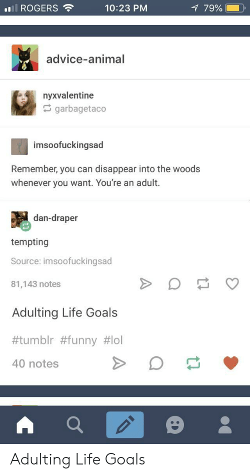 Advice, Funny, and Goals: ROGERS  10:23 PM  79%  advice-animal  nyxvalentine  garbagetaco  imsoofuckingsad  Remember, you can disappear into the woods  whenever you want. You're an adult.  dan-draper  tempting  Source: imsoofuckingsad  81,143 notes  Adulting Life Goals  #tumblr #funny #101  40 notes Adulting Life Goals