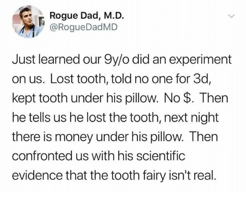 Dad, Memes, and Money: Rogue Dad, M.D.  @RogueDadMD  Just learned our 9y/o did an experiment  on us. Lost tooth, told no one for 3d,  kept tooth under his pillow. No $. Then  he tells us he lost the tooth, next night  there is money under his pillow. Then  confronted us with his scientific  evidence that the tooth fairy isn't real