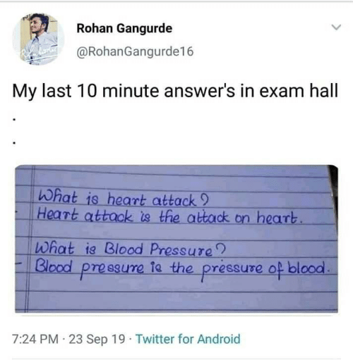 Android, Pressure, and Twitter: Rohan Gangurde  @RohanGangurde16  My last 10 minute answer's in exam hall  What is heart attack 9  Heart attack is the attack on heart  What ia Blood Pressure  Blood pressure ta the pressure  of blood  7:24 PM 23 Sep 19 Twitter for Android